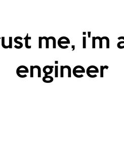 Poster: trust me, i'm an engineer