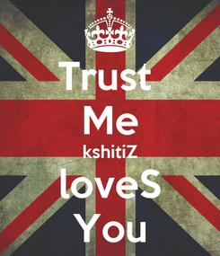 Poster: Trust  Me kshitiZ loveS You