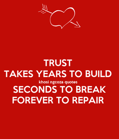 Poster: TRUST  TAKES YEARS TO BUILD  khosi ngcoza quotes  SECONDS TO BREAK FOREVER TO REPAIR