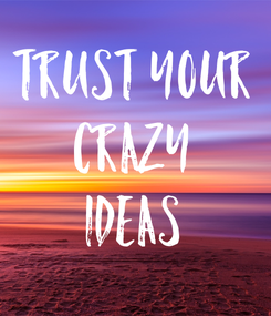 Poster: TRUST YOUR CRAZY IDEAS