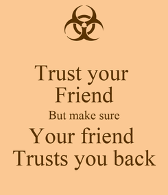 Poster: Trust your  Friend But make sure Your friend  Trusts you back