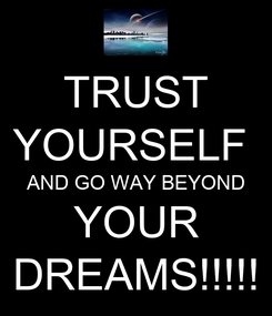 Poster: TRUST YOURSELF  AND GO WAY BEYOND YOUR DREAMS!!!!!