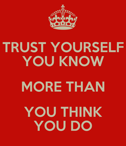 Poster: TRUST YOURSELF YOU KNOW MORE THAN YOU THINK YOU DO