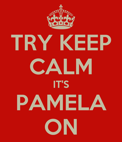 Poster: TRY KEEP CALM IT'S PAMELA ON