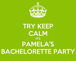 Poster: TRY KEEP CALM IT'S PAMELA'S BACHELORETTE PARTY