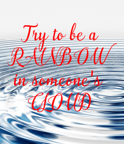 Poster: Try to be a  RAINBOW  in someone's  CLOUD