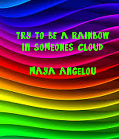 Poster: try to be a rainbow in someone's cloud.  maya angelou