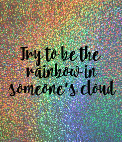 Poster: Try to be the  rainbow in  someone's cloud