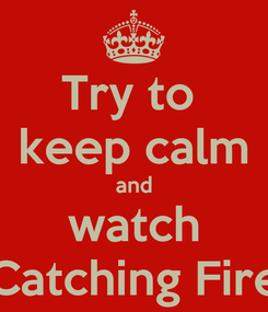 Poster: Try to  keep calm and watch Catching Fire