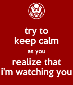 Poster: try to keep calm as you realize that i'm watching you
