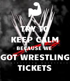 Poster: TRY TO KEEP CALM BECAUSE WE  GOT WRESTLING TICKETS