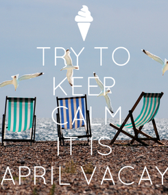 Poster: TRY TO KEEP  CALM IT IS APRIL VACAY