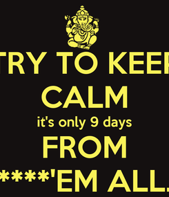 Poster: TRY TO KEEP CALM it's only 9 days FROM ****'EM ALL.
