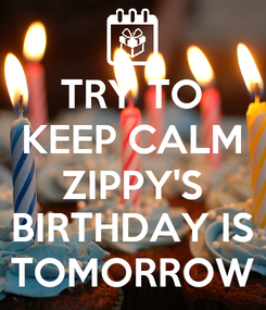 Poster: TRY TO KEEP CALM ZIPPY'S BIRTHDAY IS TOMORROW