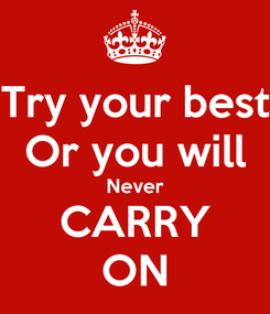 Poster: Try your best Or you will Never CARRY ON