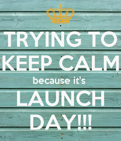 Poster: TRYING TO KEEP CALM because it's  LAUNCH DAY!!!