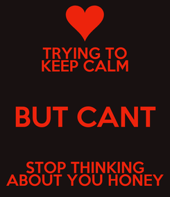 Poster: TRYING TO KEEP CALM BUT CANT STOP THINKING ABOUT YOU HONEY
