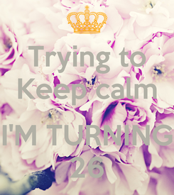 Poster: Trying to Keep calm  I'M TURNING 26