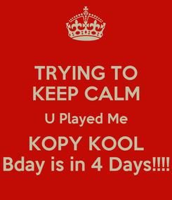 Poster: TRYING TO KEEP CALM U Played Me KOPY KOOL Bday is in 4 Days!!!!