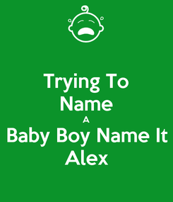 Poster: Trying To Name A Baby Boy Name It Alex
