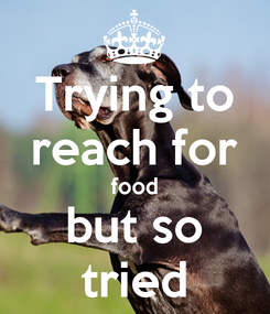 Poster: Trying to reach for food  but so  tried