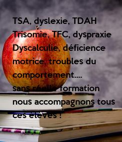 Poster: TSA, dyslexie, TDAH Trisomie, TFC, dyspraxie Dyscalculie, déficience  motrice, troubles du  comportement.... sans réelle formation nous accompagnons tous  ces élèves !