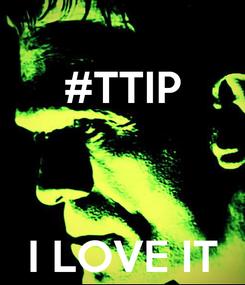 Poster: #TTIP    I LOVE IT