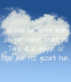 Poster: Tu aata hai seene main Jab jab saanse bharti hu Tere dil ki galiyon se Main har roz guzarti hun.