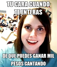Poster: TU CARA CUANDO TE ENTERAS DE QUE PUEDES GANAR MIL PESOS CANTANDO