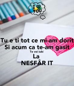 Poster: Tu ești tot ce mi-am dorit Si acum ca te-am gasit Te voi iubi  La  NESFÂRȘIT