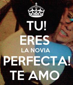 Poster: TU! ERES  LA NOVIA  PERFECTA! TE AMO