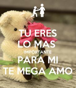 Poster: TU ERES LO MAS  IMPORTANTE PARA MI TE MEGA AMO
