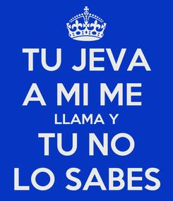 Poster: TU JEVA A MI ME  LLAMA Y TU NO LO SABES