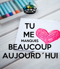 Poster: TU ME  MANQUES BEAUCOUP AUJOURD´HUI