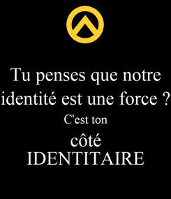 Poster: Tu penses que notre identité est une force ? C'est ton côté IDENTITAIRE