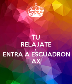 Poster: TU RELAJATE Y  ENTRA A ESCUADRON AX