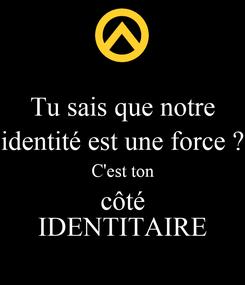 Poster: Tu sais que notre identité est une force ? C'est ton côté IDENTITAIRE