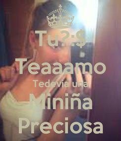 Poster: Tu?:$ Teaaamo Tedevia una Miniña Preciosa