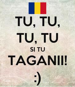 Poster: TU, TU, TU, TU SI TU TAGANII! :)