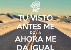 Poster: TU VISTO ANTES ME DOLIA AHORA ME DA IGUAL