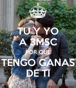 Poster: TU Y YO A 3MSC POR QUE TENGO GANAS DE TI