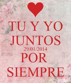 Poster: TU Y YO JUNTOS 29/01/2014 POR  SIEMPRE