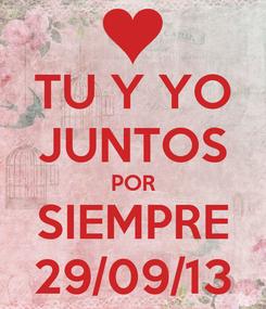 Poster: TU Y YO JUNTOS POR SIEMPRE 29/09/13