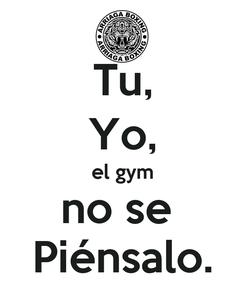 Poster: Tu, Yo, el gym no se  Piénsalo.