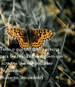 Poster: Tudo o que um sonho precisa  para ser realizado é alguém que  acredite que ele possa ser  realizado. (Roberto Shinyashiki)