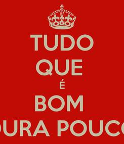 Poster: TUDO QUE  É BOM  DURA POUCO