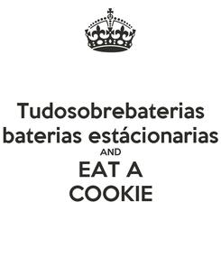 Poster: Tudosobrebaterias baterias estácionarias AND EAT A COOKIE
