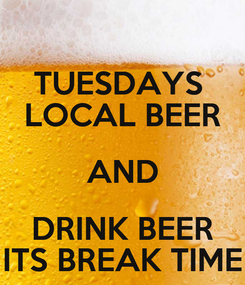 Poster: TUESDAYS  LOCAL BEER AND DRINK BEER ITS BREAK TIME