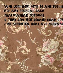 Poster: Tumi jodi how poth, to ame pothik Hoe ami pouchae jabo bhalobashar gontobbe r tumi jodi mon jorano chad how Ame shoumika hoai alo chorabo