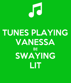 Poster: TUNES PLAYING VANESSA BE SWAYING LIT